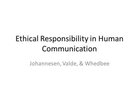 Ethical Responsibility in Human Communication Johannesen, Valde, & Whedbee.