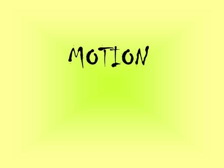 MOTION. Do you have to see something move to know that motion has taken place?? All you need to know is that its position has changed! Motion occurs when.