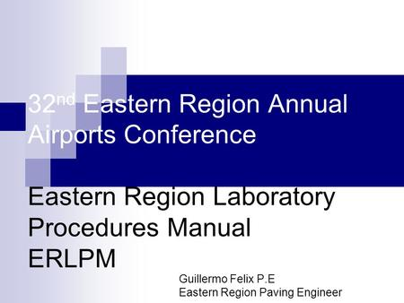 32 nd Eastern Region Annual Airports Conference Eastern Region Laboratory Procedures Manual ERLPM Guillermo Felix P.E Eastern Region Paving Engineer.