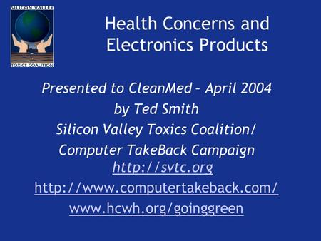 Health Concerns and Electronics Products Presented to CleanMed – April 2004 by Ted Smith Silicon Valley Toxics Coalition/ Computer TakeBack Campaign