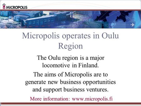 Micropolis operates in Oulu Region The Oulu region is a major locomotive in Finland. The aims of Micropolis are to generate new business opportunities.