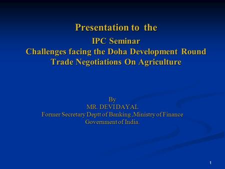 1 Presentation to the IPC Seminar Challenges facing the Doha Development Round Trade Negotiations On Agriculture By MR. DEVI DAYAL Former Secretary Deptt.