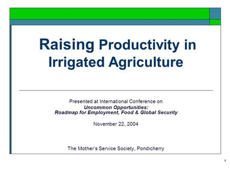 1 Raising Productivity in Irrigated Agriculture Presented at International Conference on Uncommon Opportunities: Roadmap for Employment, Food & Global.