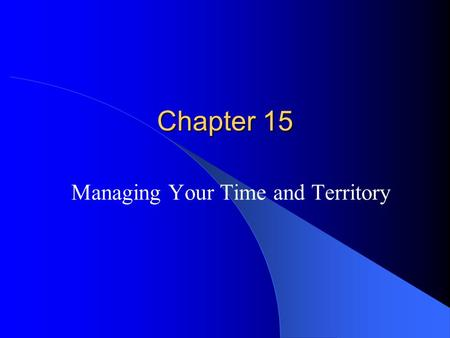 "Chapter 15 Managing Your Time and Territory. The Value Of Time ""Time is money"" Salespeople average 920 hours a year in front of customers Salespeople."