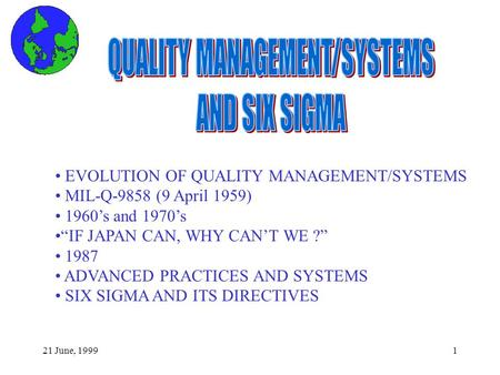 "21 June, 19991 EVOLUTION OF QUALITY MANAGEMENT/SYSTEMS MIL-Q-9858 (9 April 1959) 1960's and 1970's ""IF JAPAN CAN, WHY CAN'T WE ?"" 1987 ADVANCED PRACTICES."