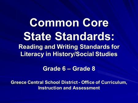 \ Common Core State Standards: Reading and Writing Standards for Literacy in History/Social Studies Grade 6 – Grade 8 Greece Central School District -