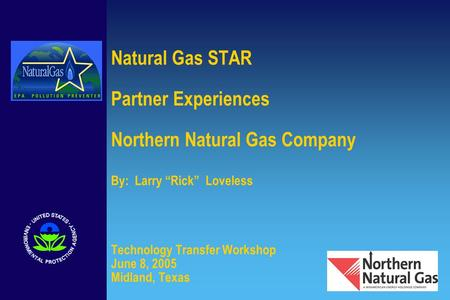 "Natural Gas STAR Partner Experiences Northern Natural Gas Company By: Larry ""Rick"" Loveless Technology Transfer Workshop June 8, 2005 Midland, Texas."