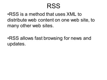 RSS RSS is a method that uses XML to distribute web content on one web site, to many other web sites. RSS allows fast browsing for news and updates.