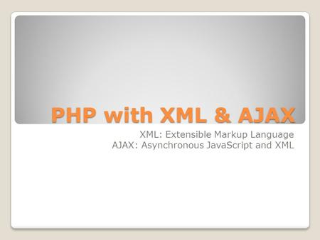 PHP with XML & AJAX XML: Extensible Markup Language AJAX: Asynchronous JavaScript and XML.