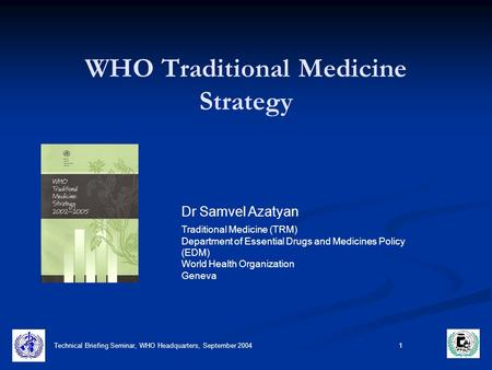 Technical Briefing Seminar, WHO Headquarters, September 2004 1 WHO Traditional Medicine Strategy Dr Samvel Azatyan Traditional Medicine (TRM) Department.