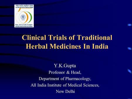 Clinical Trials of Traditional Herbal Medicines In India Y.K.Gupta Professor & Head, Department of Pharmacology, All India Institute of Medical Sciences,