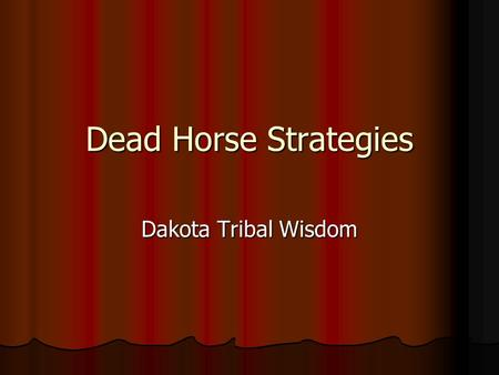 Dead Horse Strategies Dakota Tribal Wisdom. When you discover You're riding a dead horse The best strategy is To dismount.