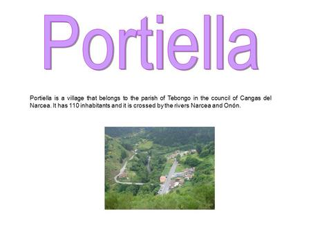 Portiella is a village that belongs to the parish of Tebongo in the council of Cangas del Narcea. It has 110 inhabitants and it is crossed by the rivers.