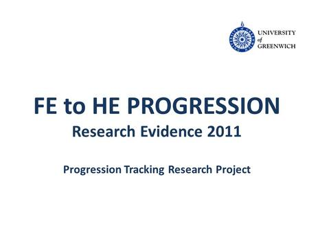 FE to HE PROGRESSION Research Evidence 2011 Progression Tracking Research Project.