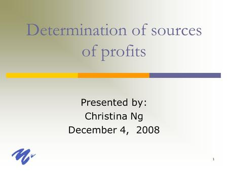 1 Determination of sources of profits Presented by: Christina Ng December 4, 2008.