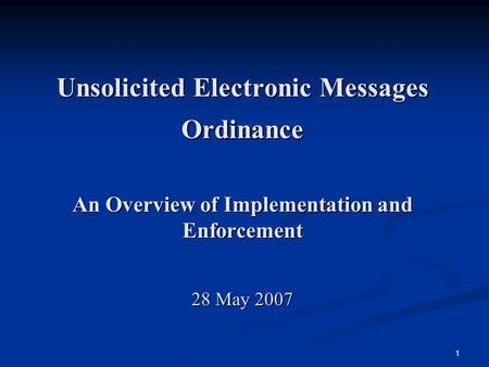 1 Unsolicited Electronic Messages Ordinance An Overview of Implementation and Enforcement 28 May 2007.