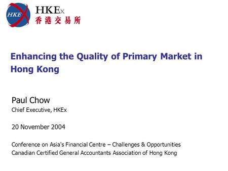Enhancing the Quality of Primary Market in Hong Kong Paul Chow Chief Executive, HKEx 20 November 2004 Conference on Asia's Financial Centre – Challenges.