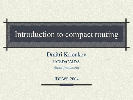 Introduction to compact routing Dmitri Krioukov UCSD/CAIDA IDRWS 2004.