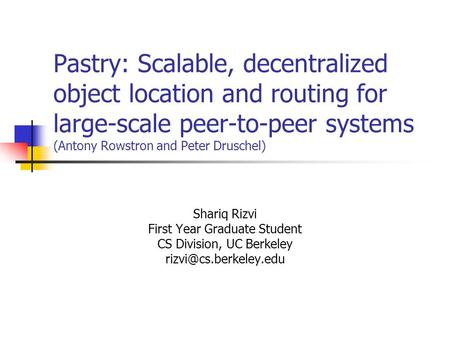Pastry: Scalable, decentralized object location and routing for large-scale peer-to-peer systems (Antony Rowstron and Peter Druschel) Shariq Rizvi First.