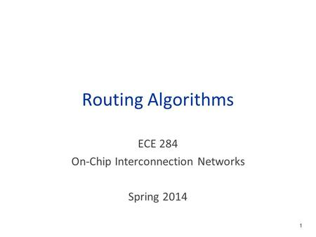 Routing Algorithms ECE 284 On-Chip Interconnection Networks Spring 2014 1.