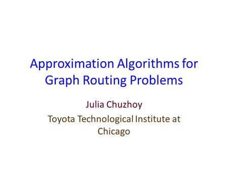 Approximation Algorithms for Graph Routing Problems Julia Chuzhoy Toyota Technological Institute at Chicago.