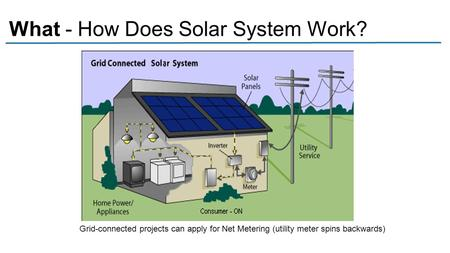 What - How Does Solar System Work? Grid-connected projects can apply for Net Metering (utility meter spins backwards)