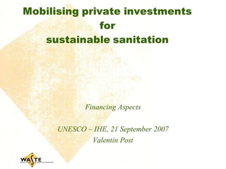 Mobilising private investments for sustainable sanitation Financing Aspects UNESCO – IHE, 21 September 2007 Valentin Post.