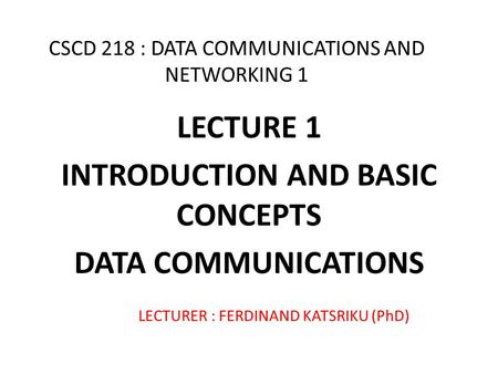 CSCD 218 : DATA COMMUNICATIONS AND NETWORKING 1 LECTURE 1 INTRODUCTION AND BASIC CONCEPTS DATA COMMUNICATIONS LECTURER : FERDINAND KATSRIKU (PhD)