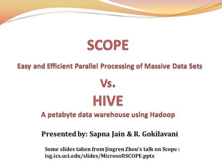 Presented by: Sapna Jain & R. Gokilavani Some slides taken from Jingren Zhou's talk on Scope : isg.ics.uci.edu/slides/MicrosoftSCOPE.pptx.