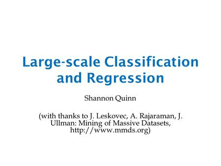 Large-scale Classification and Regression Shannon Quinn (with thanks to J. Leskovec, A. Rajaraman, J. Ullman: Mining of Massive Datasets,