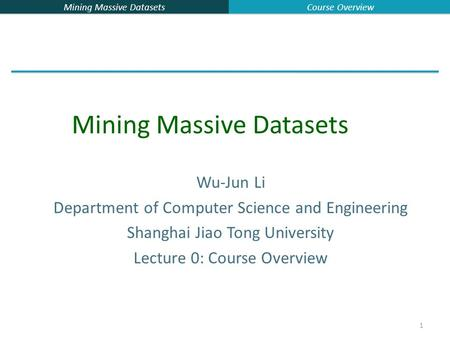 Mining Massive Datasets Course Overview 1 Wu-Jun Li Department of Computer Science and Engineering Shanghai Jiao Tong University Lecture 0: Course Overview.