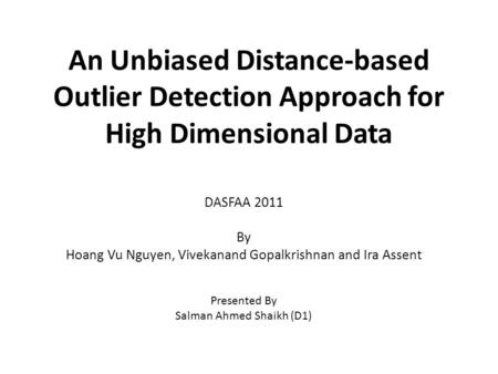 An Unbiased Distance-based Outlier Detection Approach for High Dimensional Data DASFAA 2011 By Hoang Vu Nguyen, Vivekanand Gopalkrishnan and Ira Assent.