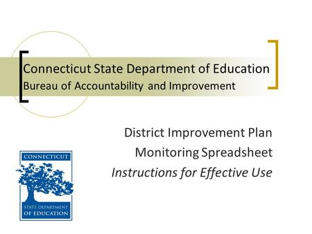 Connecticut State Department of Education Bureau of Accountability and Improvement District Improvement Plan Monitoring Spreadsheet Instructions for Effective.
