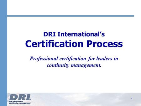 1 DRI International's Certification Process Professional certification for leaders in continuity management.
