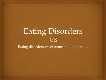 Eating disorders are extreme and dangerous..   Liquid diets- liquid diet only, which can be extremely dangerous.  Diet pills- claim they suppress your.