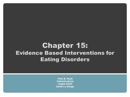 Chapter 15: Evidence Based Interventions for Eating Disorders Peter M. Doyle Catherine Byrne Angela Smyth Daniel Le Grange.