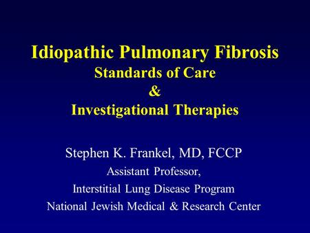 Idiopathic Pulmonary Fibrosis Standards of Care & Investigational Therapies Stephen K. Frankel, MD, FCCP Assistant Professor, Interstitial Lung Disease.