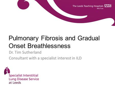 Pulmonary Fibrosis and Gradual Onset Breathlessness Dr. Tim Sutherland Consultant with a specialist interest in ILD.