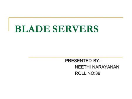 BLADE SERVERS PRESENTED BY:- NEETHI NARAYANAN ROLL NO:39.