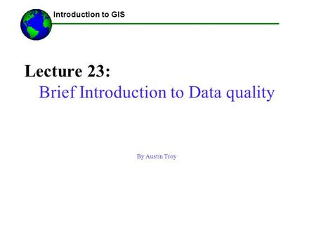 Lecture 23: Brief Introduction to Data quality By Austin Troy ------Using GIS-- Introduction to GIS.