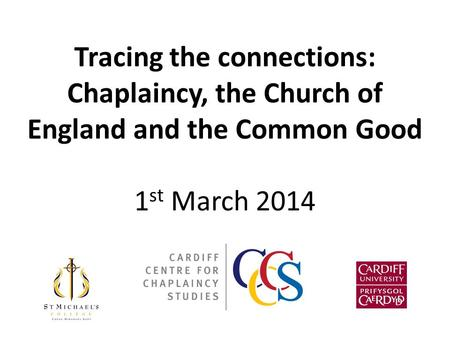 Tracing the connections: Chaplaincy, the Church of England and the Common Good 1 st March 2014.