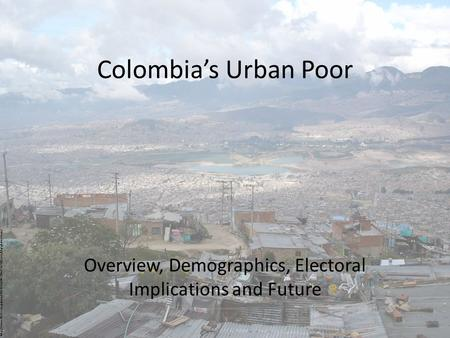 Colombia's Urban Poor Overview, Demographics, Electoral Implications and Future