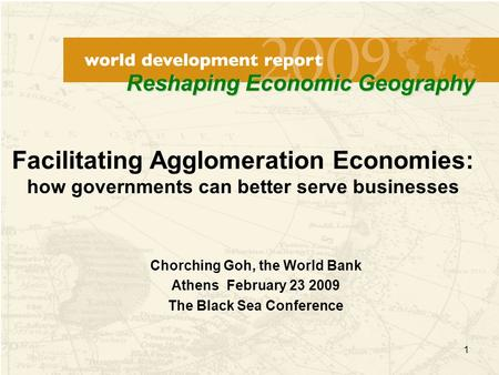 1 Chorching Goh, the World Bank Athens February 23 2009 The Black Sea Conference Facilitating Agglomeration Economies: how governments can better serve.
