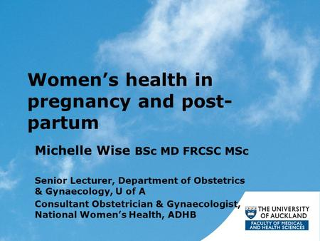 Women's health in pregnancy and post- partum Michelle Wise BSc MD FRCSC MSc Senior Lecturer, Department of Obstetrics & Gynaecology, U of A Consultant.