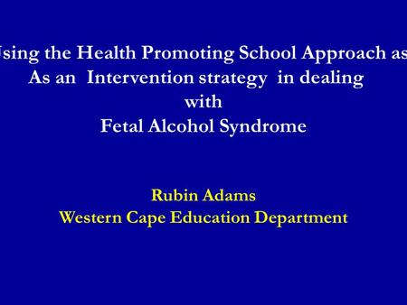 Using the Health Promoting School Approach as As an Intervention strategy in dealing with Fetal Alcohol Syndrome Rubin Adams Western Cape Education Department.