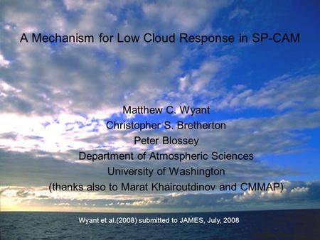 A Mechanism for Low Cloud Response in SP-CAM Matthew C. Wyant Christopher S. Bretherton Peter Blossey Department of Atmospheric Sciences University of.