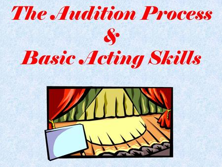The Audition Process & Basic Acting Skills. Audition Vocab AUDITION: –similar to a job interview – actors are able to demonstrate their talents – an opportunity.