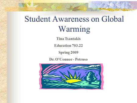 Student Awareness on Global Warming Tina Tsantakis Education 703.22 Spring 2009 Dr. O'Connor - Petruso.