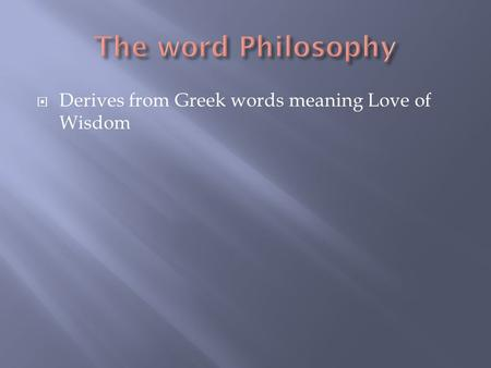  Derives from Greek words meaning Love of Wisdom.