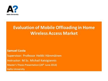 Evaluation of Mobile Offloading in Home Wireless Access Market Samuel Costa Supervisor: Professor Heikki Hämmäinen Instructor: M.Sc. Michail Katsigiannis.